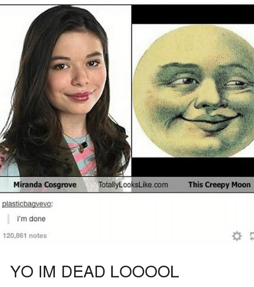 Mooned: Miranda CosgroveTotallyLooksLike.com  This Creepy Moon  plasticbaavevo  i'm done  120,861 notes YO IM DEAD LOOOOL