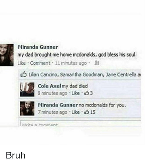 axel: Miranda Gunner  my dad brought me home mcdonalds, god bless his soul.  Like , Comment . 11 minutes ago .  uLlian Cancino, Samantha Goodman, Jane Centrella at  Cole Axel my dad died  8 minutes ago . Like . <53  Miranda Gunner no mcdonalds for you.  Miranda Gunner no mcdonalds  7 minutes ago Like 015 Bruh