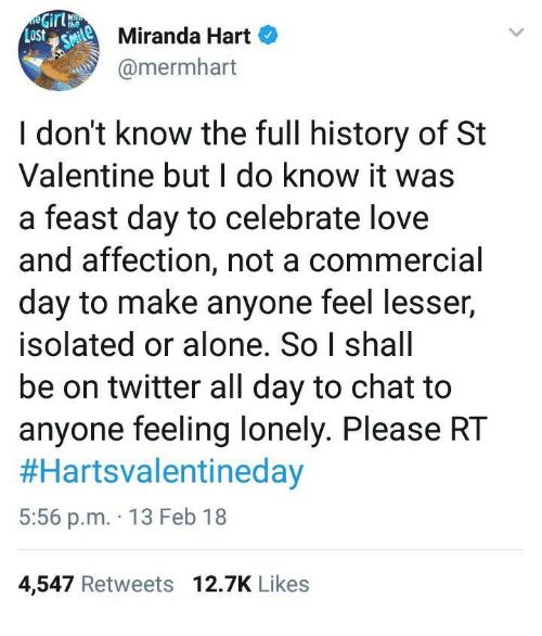 feeling lonely: Miranda Hart  @mermhart  I don't know the full history of St  Valentine but I do know it was  a feast day to celebrate love  and affection, not a commercial  day to make anyone feel lesser,  isolated or alone. So I shall  be on twitter all day to chat to  anyone feeling lonely. Please RT  #Hartsvalentineday  5:56 p.m. 13 Feb 18  4,547 Retweets 12.7K Likes