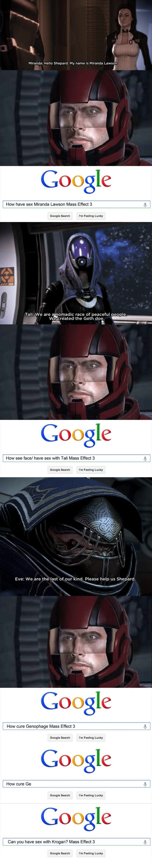 miranda lawson: Miranda: Hello Shepard. My name is Miranda Lawson  Google  How have sex Miranda Lawson Mass Effect 3  Google SearchI'm Feeling Lucky  Tali: We are ainomadic race of peaceful people  We created the Geth  Google  How see face/ have sex with Tali Mass Effect 3  Google Searchm Foeling Lucky  Eve: We are the last  Please help us Shepard.  Google  Google  Google  How cure Genophage Mass Effect 3  Google Search  I'm Feeling Lucky  How cure Ge  Google Searchm Feeling Lucky  Can you have sex with Krogan? Mass Effect 3  Google Search  I'm Feeling Lucky