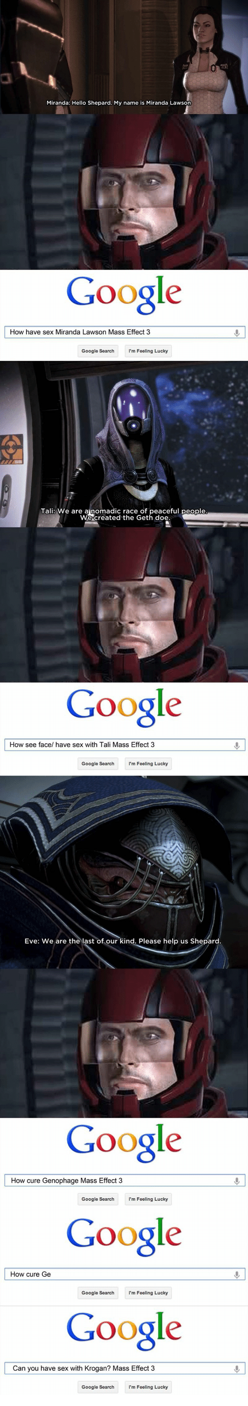 miranda lawson: Miranda: Hello Shepard. My name is Miranda Lawson  Google  How have sex Miranda Lawson Mass Effect 3  Google SearchI'm Feeling Lucky  Tali: We are ainomadic race of peaceful people  We created the Geth  Google  How see face/ have sex with Tali Mass Effect 3  Google Searchm Feeling Lucky  Eve: We are the last  Please help us Shepard.  Google  Google  Google  How cure Genophage Mass Effect 3  Google Search  I'm Feeling Lucky  How cure Ge  Google Searchm Feeling Lucky  Can you have sex with Krogan? Mass Effect 3  Google SearchIm Feeling Lucky