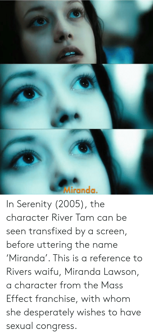 miranda lawson: Miranda. In Serenity (2005), the character River Tam can be seen transfixed by a screen, before uttering the name 'Miranda'. This is a reference to Rivers waifu, Miranda Lawson, a character from the Mass Effect franchise, with whom she desperately wishes to have sexual congress.