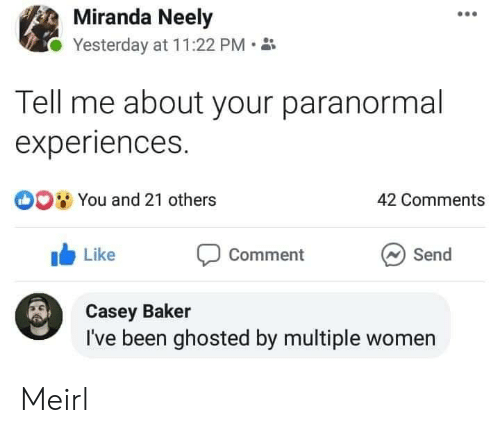ghosted: Miranda Neely  Yesterday at 11:22 PM  Tell me about your paranormal  experiences.  O0 You and 21 others  42 Comments  Like  Send  Comment  Casey Baker  I've been ghosted by multiple women Meirl