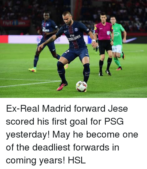 in coming: mirates Ex-Real Madrid forward Jese scored his first goal for PSG yesterday! May he become one of the deadliest forwards in coming years!  HSL