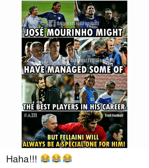 Football, Memes, and Troll: miratPE  JOSE MOURINHO MIGHT  HAVE MANAGED SOME OF  THE BEST PLAYERS IN HIS CAREER  HAZR  Troll Football  BUT FELLAINI WILL  ALWAYS BE ASPECIAL ONE FOR HIM! Haha!!! 😂😂😂