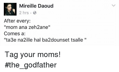 """godfathers: Mireille Daoud  2 hrs 8  After every:  """"mom ana zeh2ane''  Comes a  ''ta3e na2ille hal bia2dounset tsalle Tag your moms!  #the_godfather"""