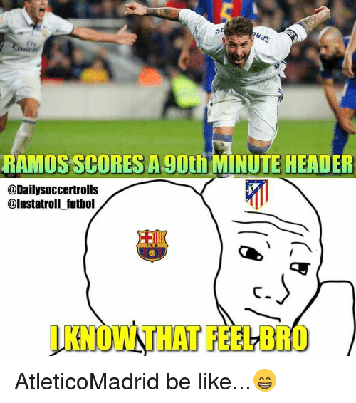 Feels Bro: mirin'  RAMOS SCORES A 90th MINUTE HEADER  @DailySoccertrolls  @Instatroli futbol  l KNOWN THAT FEEL BRO AtleticoMadrid be like...😁