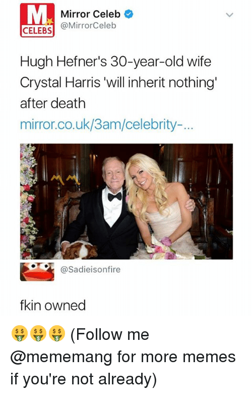 Memes, Death, and Mirror: Mirror Celeb  @MirrorCeleb  CELEBS  Hugh Hefner's 30-year-old wife  Crystal Harris 'will inherit nothing'  after death  mirror.co.uk/3am/celebrity.-..  @Sadieisonfire  fkin owned 🤑🤑🤑 (Follow me @mememang for more memes if you're not already)