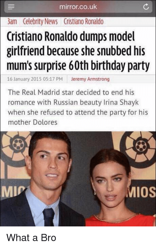 60th birthday: mirror.co.uk  3am Celebrity News Cristiano Ronaldo  Cristiano Ronaldo dumps model  girlfriend because she snubbed his  mum's surprise 60th birthday party  16 January 2015 05:17 PM  Jeremy Armstrong  The Real Madrid star decided to end his  romance with Russian beauty Irina Shayk  when she refused to attend the party for his  mother Dolores  IOS  MIP What a Bro