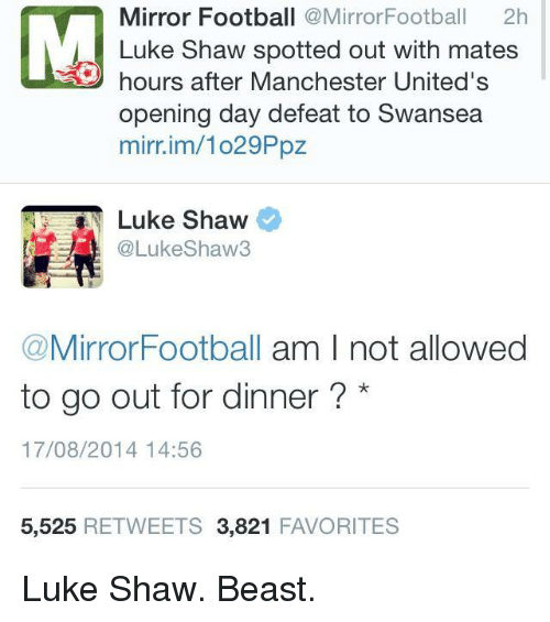Soccer, Manchester United, and Mirror: Mirror Football  Mirror Football  2h  Luke Shaw spotted out with mates  hours after Manchester United's  opening day defeat to Swansea  mirnim/lo29Ppz  Luke Shaw  @Luke Shaw  Mirror Football  am I not allowed  to go out for dinner  17/08/2014 14:56  5.525  RETWEETS 3.821  FAVORITES Luke Shaw. Beast.