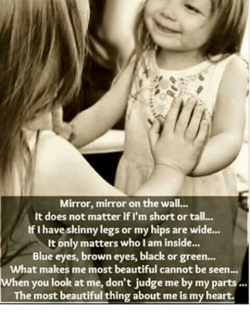 Beautiful, Memes, and Skinny: Mirror, mirror on the wall...  It does not matter if I'm short or tall...  If I have skinny legs or my hips are wide...  It only matters who I am inside...  Blue eyes, brown eyes, black or green...  What makes me most beautiful cannot be seen...  hen you look at me, don't judge me by my parts  The most beautiful thing about me is my heart.