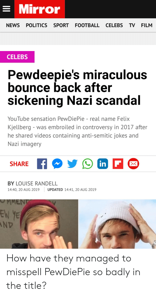 Anti Semitic Jokes: =Mirror  NEWS  POLITICS SPORT  FOOTBALL CELEBS TV FILM  CELEBS  Pewdeepie's miraculous  bounce back after  sickening Nazi scandal  YouTube sensation PewDiePie - real name Felix  Kjellberg - was embroiled in controversy in 2017 after  he shared videos containing anti-semitic jokes and  Nazi imagery  in F  SHARE  BY LOUISE RANDELL  14:40, 20 AUG 2019  UPDATED 14:41, 20 AUG 2019  MMENT  EN YE  ND  X How have they managed to misspell PewDiePie so badly in the title?