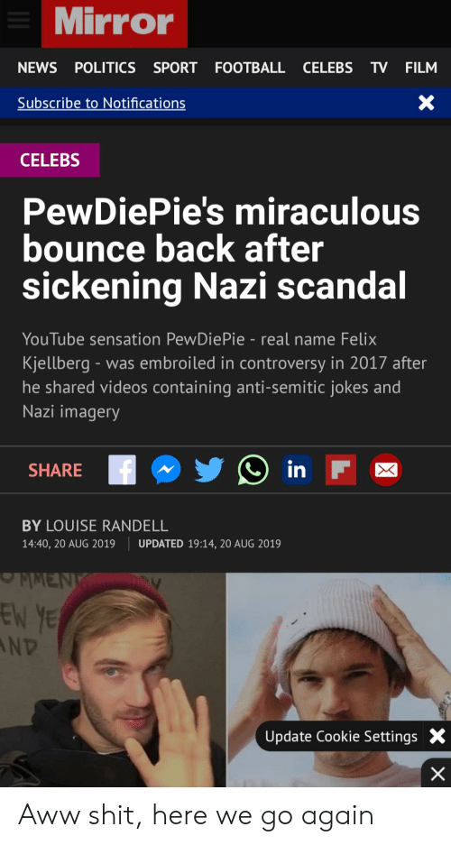 Anti Semitic Jokes: Mirror  NEWS POLITICS SPORT FOOTBALL CELEBS  TV FILM  X  Subscribe to Notifications  CELEBS  PewDiePie's miraculous  bounce back after  sickening Nazi scandal  YouTube sensation PewDiePie - real name Felix  Kjellberg was embroiled in controversy in 2017 after  he shared videos containing anti-semitic jokes and  Nazi imagery  in F  SHARE  BY LOUISE RANDELL  14:40, 20 AUG 2019  UPDATED 19:14, 20 AUG 2019  MMENK  EN YE  AND  Update Cookie Settings  X Aww shit, here we go again