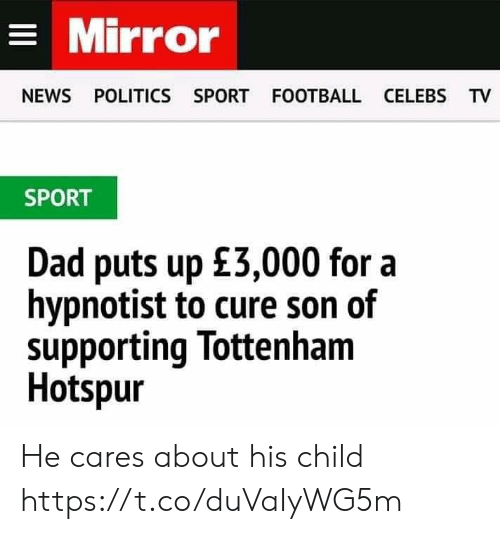 celebs: Mirror  NEWS POLITICS SPORT FOOTBALL CELEBS TV  SPORT  Dad puts up £3,000 for a  hypnotist to cure son of  supporting lottenham  Hotspur He cares about his child https://t.co/duVaIyWG5m