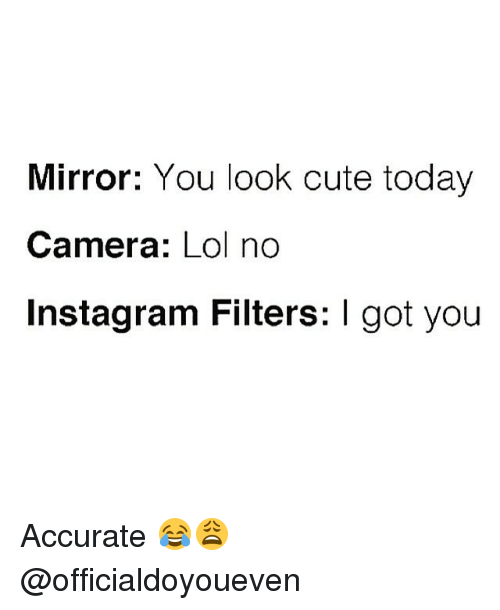 instagram filter: Mirror: You look cute today  Camera  Lol no  Instagram Filters: I got you Accurate 😂😩 @officialdoyoueven