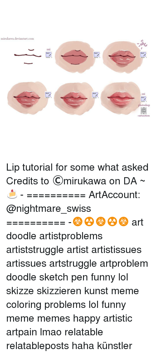 Meme Happy: mirukawa deviantart.com  sal  Markar I  photoshop  +saturation. Lip tutorial for some what asked Credits to ©mirukawa on DA ~🍰 - ========== ArtAccount: @nightmare_swiss ========== -☣☢☣☢☣ art doodle artistproblems artiststruggle artist artistissues artissues artstruggle artproblem doodle sketch pen funny lol skizze skizzieren kunst meme coloring problems lol funny meme memes happy artistic artpain lmao relatable relatableposts haha künstler