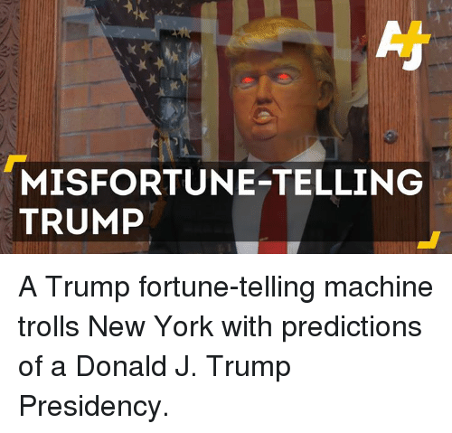 Misfortunately: MISFORTUNE-TELLING  TRUMP A Trump fortune-telling machine trolls New York with predictions of a Donald J. Trump Presidency.