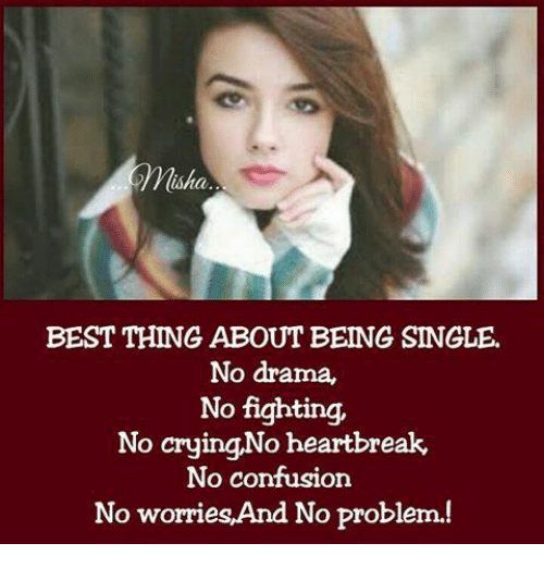 No Fighting: Misha  BEST THING ABOUT BEING SINGLE.  No drama,  No fighting,  No cryingNo heartbreak  No confusion  No worries,And No problem.!