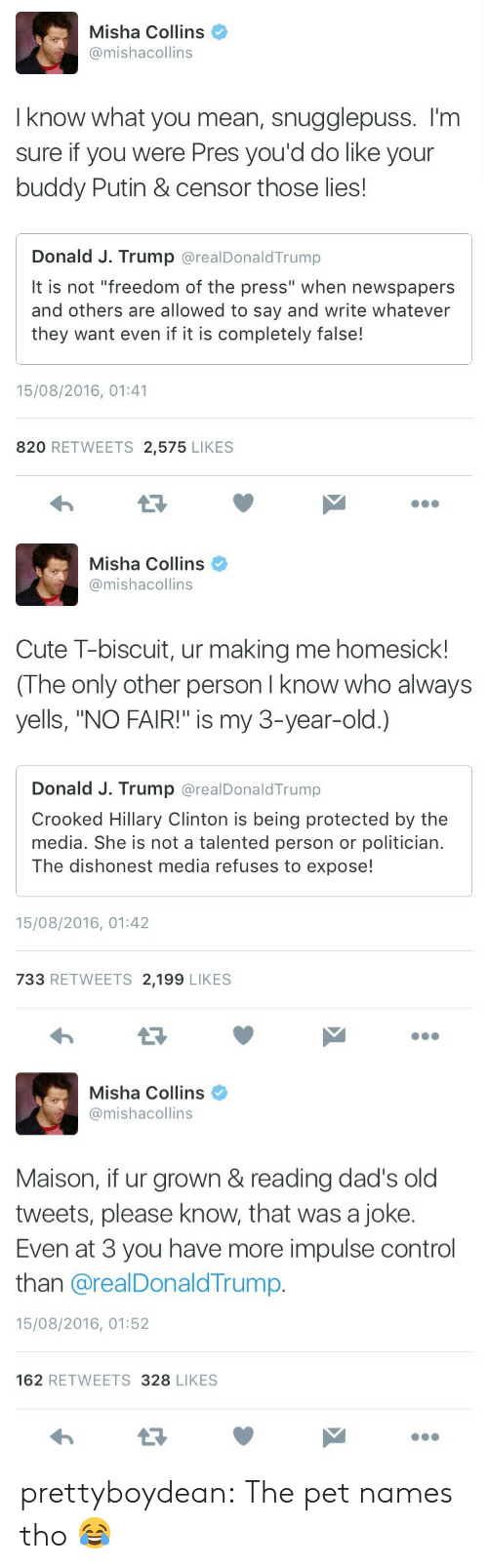 """Putin: Misha Collins  @mishacollins  I know what you mean, snugglepuss. I'm  sure if you were Pres you'd do like your  buddy Putin & censor those lies!  Donald J. Trump @realDonaldTrump  It is not """"freedom of the press"""" when newspapers  and others are allowed to say and write whatever  they want even if it is completely false!  15/08/2016, 01:41  820 RETWEETS 2,575 LIKES   Misha Collins  @mishacollins  Cute T-biscuit, ur making me homesick!  (The only other person I know who always  yells, """"NO FAIR!"""" is my 3-year-old.)  Donald J. Trump @realDonaldTrump  Crooked Hillary Clinton is being protected by the  media. She is not a talented person or politician  The dishonest media refuses to expose!  15/08/2016, 01:42  733 RETWEETS 2,199 LIKES   Misha Collins  @mishacollins  Maison, if ur grown & reading dad's old  tweets, please know, that was a joke.  Even at 3 you have more impulse control  than @realDonaldTrump.  15/08/2016, 01:52  162 RETWEETS 328 LIKES prettyboydean:  The pet names tho 😂"""