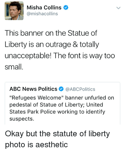"""Aestheticly: Misha Collins  @mishacollins  This banner on the Statue of  Liberty is an outrage & totally  unacceptable! The font is way too  Small  ABC News Politics  @ABcPolitics  """"Refugees Welcome"""" banner unfurled on  pedestal of Statue of Liberty United  States Park Police working to identify  suspects. Okay but the statute of liberty photo is aesthetic"""