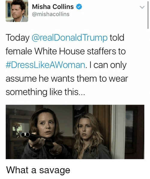 white houses: Misha Collins  @mishacollins  Today  arealDonald Trump  told  female White House staffers to  #DressLikeAWoman. I can only  assume he wants them to wear  something like this... What a savage
