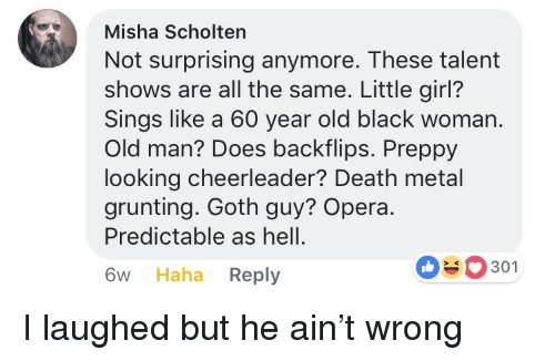 predictable: Misha Scholten  Not surprising anymore. These talent  shows are all the same. Little girl?  Sings like a 60 year old black woman.  Old man? Does backflips. Preppy  looking cheerleader? Death metal  grunting. Goth guy? Opera.  Predictable as hell.  6w Haha Reply  0301 <p>I laughed but he ain't wrong</p>