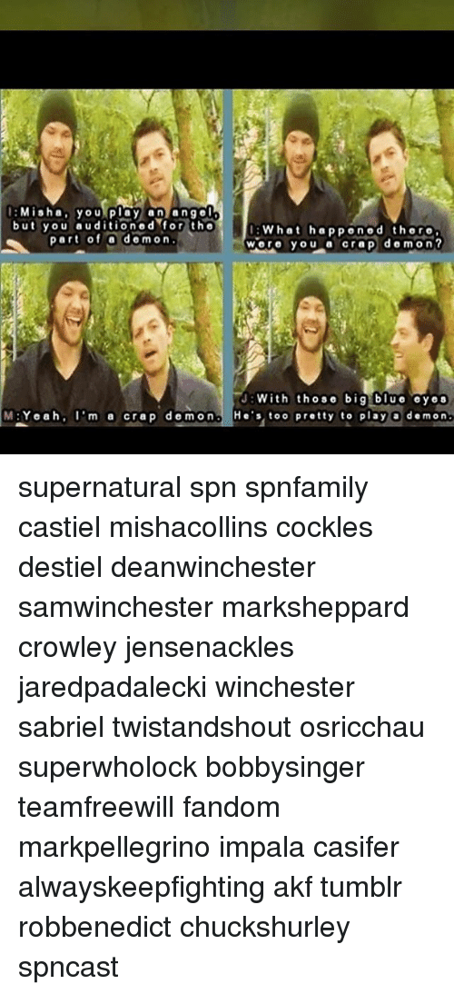 Big Blue: Misha you play anange  but you auditioned for tho  art of a demon  What happonod thoro  wore you a crep dom on?  JWith those big blue oyes  M:Yeah, 'm a crap demon H's too pretty to play a demon supernatural spn spnfamily castiel mishacollins cockles destiel deanwinchester samwinchester marksheppard crowley jensenackles jaredpadalecki winchester sabriel twistandshout osricchau superwholock bobbysinger teamfreewill fandom markpellegrino impala casifer alwayskeepfighting akf tumblr robbenedict chuckshurley spncast