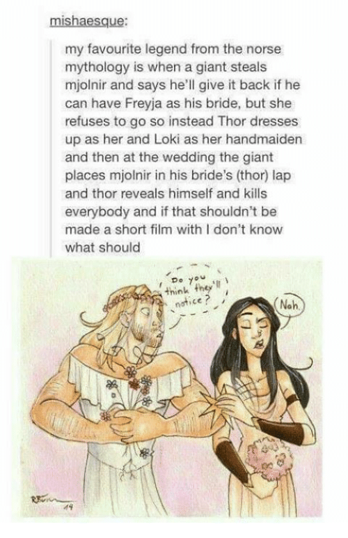 Memes, 🤖, and Legend: mishaesque:  my favourite legend from the norse  mythology is when a giant steals  mjolnir and says he'll give it back if he  can have Freyja as his bride, but she  refuses to go so instead Thor dresses  up as her and Loki as her handmaiden  and then at the wedding the giant  places mjolnir in his bride's (thor) lap  and thor reveals himself and kills  everybody and if that shouldn't be  made a short film with I don't know  what should  7  think they'll  notice  Noh