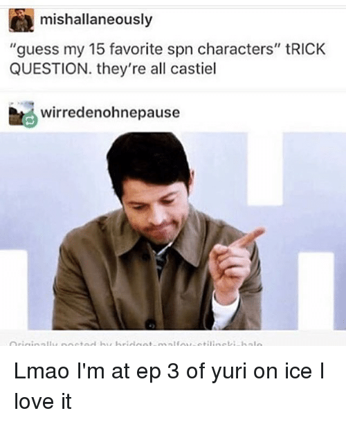 "trick questions: mishallaneously  ""guess my 15 favorite spn characters"" tRICK  QUESTION. they're all castiel  wirredenohnepause Lmao I'm at ep 3 of yuri on ice I love it"