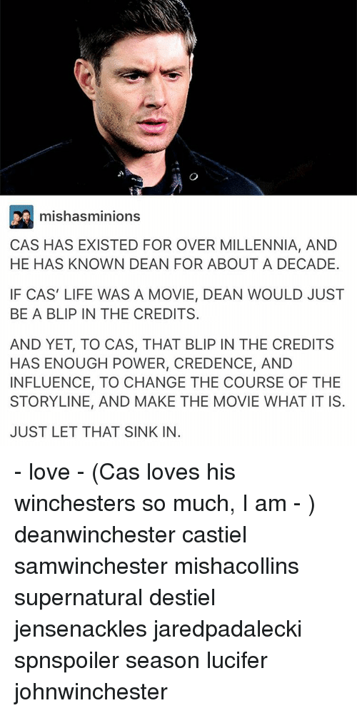 Memes, 🤖, and Powers: mishasminions  CAS HAS EXISTED FOR OVER MILLENNIA, AND  HE HAS KNOWN DEAN FOR ABOUT A DECADE.  IF CAS LIFE WAS A MOVIE, DEAN WOULD JUST  BE A BLIP IN THE CREDITS.  AND YET, TO CAS, THAT BLIP IN THE CREDITs  HAS ENOUGH POWER, CREDENCE, AND  INFLUENCE, TO CHANGE THE COURSE OF THE  STORYLINE, AND MAKE THE MOVIE WHAT IT IS  JUST LET THAT SINK IN - love - (Cas loves his winchesters so much, I am - ) deanwinchester castiel samwinchester mishacollins supernatural destiel jensenackles jaredpadalecki spnspoiler season lucifer johnwinchester