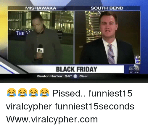 """Black Friday, Friday, and Funny: MISHAWAKA  SOUTH BEND  THE  BLACK FRIDAY  31"""" 516  Benton Harbor 340 . Clear 😂😂😂😂 Pissed.. funniest15 viralcypher funniest15seconds Www.viralcypher.com"""