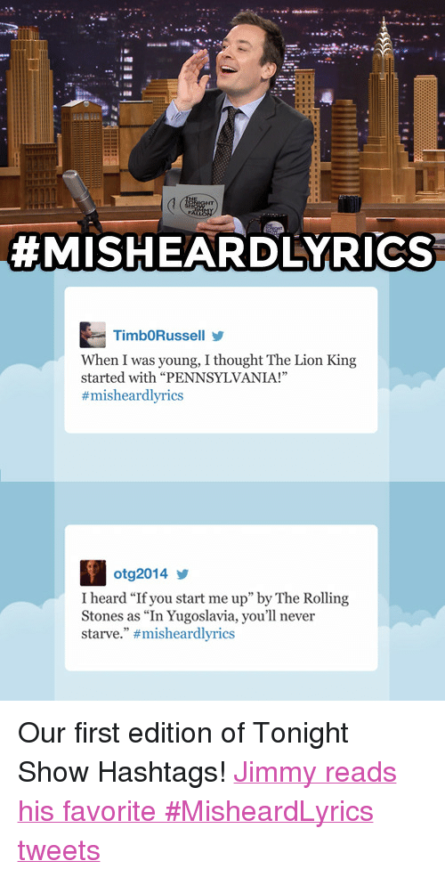 """Target, youtube.com, and The Lion King:  #MISHEARDLYRICS  TimbORussellY  When I was young, I thought The Lion King  started with """"PENNSYLVANIA!""""  #misheardlyrics  otg2014  I heard """"If you start me up"""" by The Rolling  Stones as """"In Yugoslavia, you'll never  starve."""" <p>Our first edition of Tonight Show Hashtags!<a href=""""http://www.youtube.com/watch?v=PZTk8FWPcm0&list=PLykzf464sU99HVFTMNPjNLWLqPSJAzEDN&feature=c4-overview-vl"""" target=""""_blank"""">Jimmy reads his favorite #MisheardLyrics tweets</a></p>"""