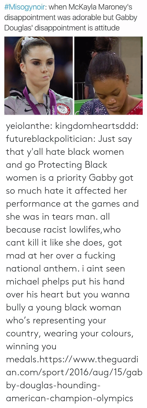 Mckayla:  #Misogynoir : when McKayla Maroney's  disappointment was adorable but Gabby  Douglas' disappointment is attitude  TEAM  London yeiolanthe:  kingdomheartsddd:  futureblackpolitician:  Just say that y'all hate black women and go  Protecting Black women is a priority  Gabby got so much hate it affected her performance at the games and she was in tears man. all because racist lowlifes,who cant kill it like she does, got mad at her over a fucking national anthem. i aint seen michael phelps put his hand over his heart but you wanna bully a young black woman who's representing your country, wearing your colours, winning you medals.https://www.theguardian.com/sport/2016/aug/15/gabby-douglas-hounding-american-champion-olympics