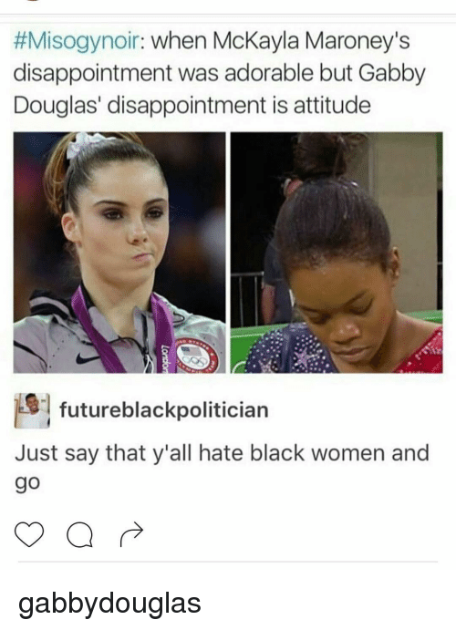 mckayla maroney:  #Misogynoir  when McKayla Maroney's  disappointment was adorable but Gabby  Douglas' disappointment is attitude  futureblackpolitician  Just say that y'all hate black women and gabbydouglas