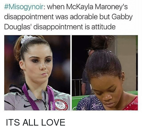 Mckayla:  #Misogynor: when McKayla Maroney's  disappointment was adorable but Gabby  Douglas' disappointment is attitude ITS ALL LOVE