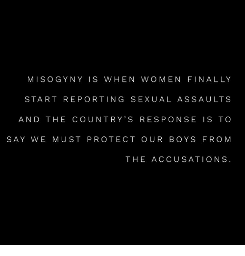 Memes, Women, and Boys: MISOGYNY IS WHEN WOMEN FINALLY  START REPORTING SEXUAL ASSAULTS  AND THE COUNTRY'S RES PONSE IS TO  SAY WE MUST PROTECT OUR BOYS FROM  THE ACCUSATIONS
