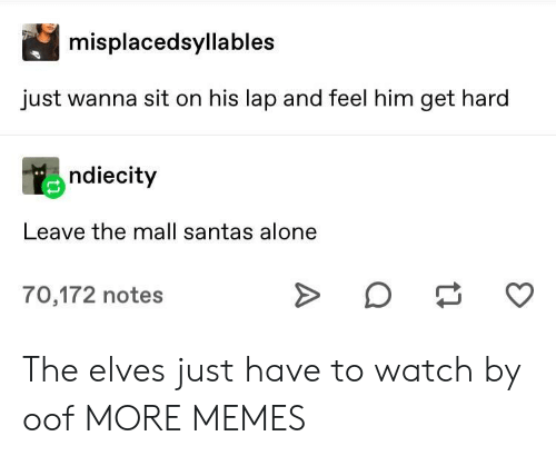 Santas: misplacedsyllables  just wanna sit on his lap and feel him get hard  ndiecity  Leave the mall santas alone  70,172 notes The elves just have to watch by oof MORE MEMES