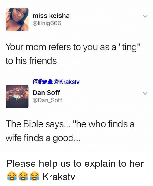 "Friends, Memes, and Bible: miss keisha  @lilnig666  Your mcm refers to you as a ""ting""  to his friends  回fy舉@ Krakstv  Dan Soff  @Dan_Soff  The Bible says... ""he who finds a  wife finds a good Please help us to explain to her 😂😂😂 Krakstv"