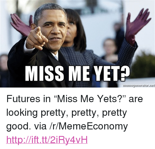"""miss me yet: MISS ME YET?  iernegenerator.net <p>Futures in &ldquo;Miss Me Yets?&rdquo; are looking pretty, pretty, pretty good. via /r/MemeEconomy <a href=""""http://ift.tt/2iRy4vH"""">http://ift.tt/2iRy4vH</a></p>"""