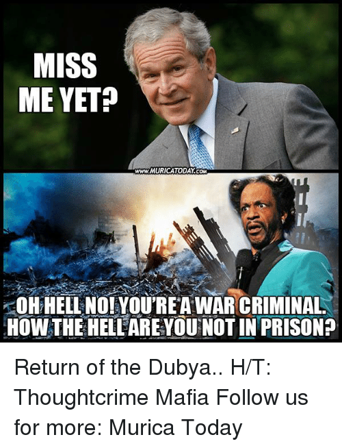 miss me yet: MISS  ME YET?  www.MURICATODAY COM  HELL NO! YOUREAWAR CRIMINAL  HOWTHE HELLAREYOU NOTIN PRISON? Return of the Dubya..  H/T: Thoughtcrime Mafia Follow us for more: Murica Today