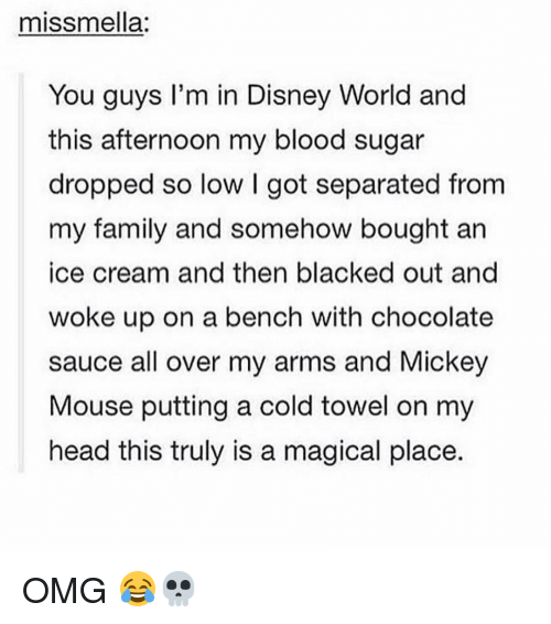 Disney, Disney World, and Memes: miss mella:  You guys I'm in Disney World and  this afternoon my blood sugar  dropped so low l got separated from  my family and somehow bought an  ice cream and then blacked out and  woke up on a bench with chocolate  sauce all over my arms and Mickey  Mouse putting a cold towel on my  head this truly is a magical place. OMG 😂💀