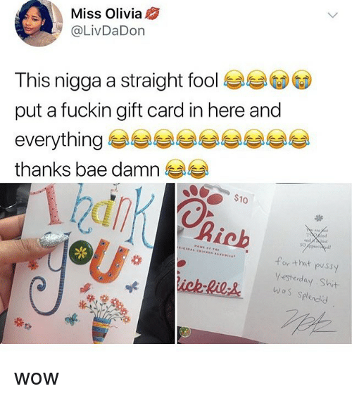 Bae, Memes, and Pussy: Miss Olivia  @LivDaDon  This nigga a straight foole. eG)  put a fuckin gift card in here and  everything e eeeeeeee  thanks bae damn  10  Bick  for that pussy  #5 Splendid wow
