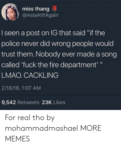 "I Seen: miss thang  @AsiaAtltAgain  I seen a post on IG that said ""if the  police never did wrong people would  trust them. Nobody ever made a song  called 'fuck the fire department'""  LMAO. CACKLING  2/18/18, 1:07 AM  9,542 Retweets 23K Likes For real tho by mohammadmashael MORE MEMES"