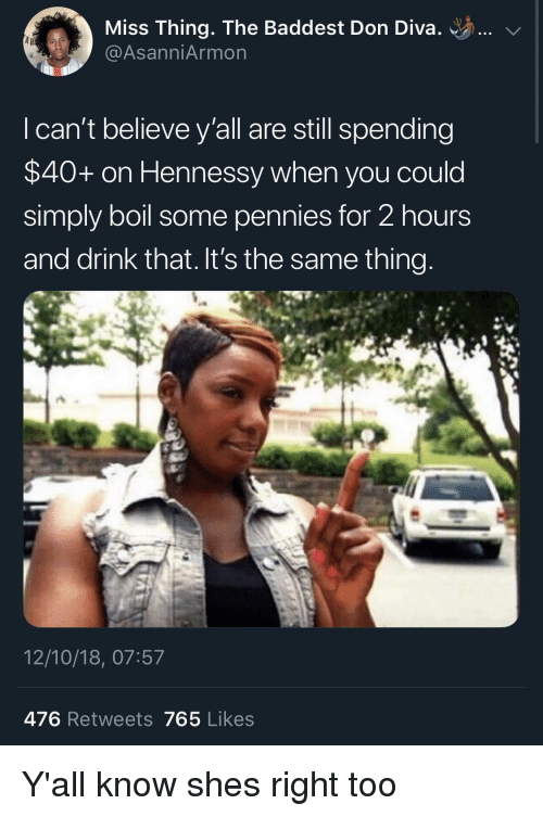 Hennessy: Miss Thing. The Baddest Don Diva. ..  @AsanniArmon  I can't believe y'all are still spending  $40+ on Hennessy when you could  simply boil some pennies for 2 hours  and drink that. It's the same thing  12/10/18, 07:57  476 Retweets 765 Likes Y'all know shes right too