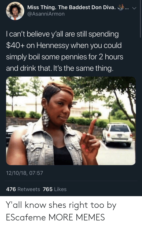 Hennessy: Miss Thing. The Baddest Don Diva. ..  @AsanniArmon  I can't believe y'all are still spending  $40+ on Hennessy when you could  simply boil some pennies for 2 hours  and drink that. It's the same thing  12/10/18, 07:57  476 Retweets 765 Likes Y'all know shes right too by EScafeme MORE MEMES