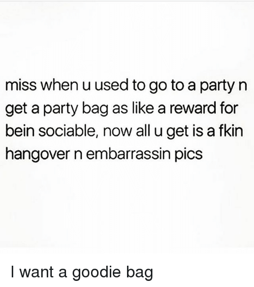 Party, Hangover, and Girl Memes: miss when u used to go to a party n  get a party bag as like a reward for  bein sociable, now all u get is a fkin  hangover n embarrassin pics I want a goodie bag