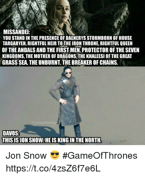 Queen, Jon Snow, and House: MISSANDE  YOU STAND IN THE PRESENCE OF DAENERYS STORMBORN OF HOUSE  TARGARYEN, RIGHTFUL HEIR TOTHE IRON THRONE, RIGHTFUL QUEEN  OF THE ANDALS AND THE FIRST MEN,PROTECTOR OFTHE SEVEN  KINGDOMS, THE MOTHER OF DRAGONS.THE KHALEESI OF THE GREAT  GRASS SEA, THE UNBURNT, THE BREAKER OF CHAINS.  ThronesMemes  DAVOS:  THISIS JON SNOW:HEIS KING IN THE NORTH. Jon Snow 😎 #GameOfThrones https://t.co/4zsZ6f7e6L