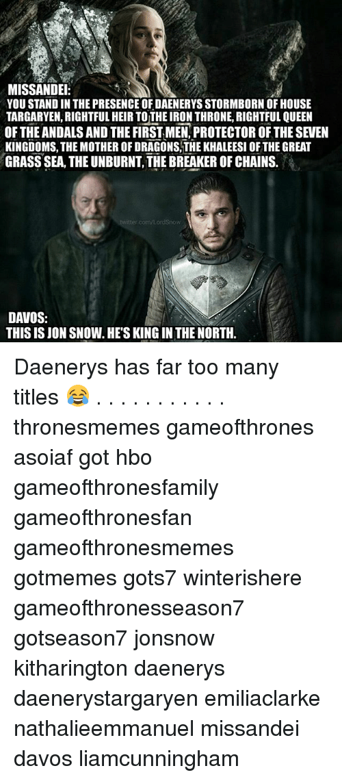Hbo, Memes, and Queen: MISSANDEI  YOU STAND IN THE PRESENCE OF DAENERYS STORMBORN OF HOUSE  TARGARYEN, RIGHTFUL HEIR TO THE IRON THRONE, RIGHTFUL QUEEN  OF THE ANDALS AND THE FIRST MEN,PROTECTOR OF THE SEVEN  KINGDOMS, THE MOTHER OF DRAGONS,THE KHALEESI OF THE GREAT  GRASS SEA, THE UNBURNT, THE BREAKER OF CHAINS.  /LordSnow  DAVOS:  THIS IS JON SNOW. HE'S KING IN THE NORTH. Daenerys has far too many titles 😂 . . . . . . . . . . . thronesmemes gameofthrones asoiaf got hbo gameofthronesfamily gameofthronesfan gameofthronesmemes gotmemes gots7 winterishere gameofthronesseason7 gotseason7 jonsnow kitharington daenerys daenerystargaryen emiliaclarke nathalieemmanuel missandei davos liamcunningham