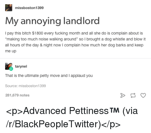 """Bitch, Blackpeopletwitter, and Fucking: missboston1399  My annoying landlord  Ipay this bitch $1800 every fucking month and all she do is complain about is  making too much noise walking around"""" so I brought a dog whistle and blow it  all hours of the day & night now I complain how much her dog barks and keep  me up  tarynel  That is the ultimate petty move and I applaud you  Source: missboston1399  281,679 notes <p>Advanced Pettiness™️ (via /r/BlackPeopleTwitter)</p>"""
