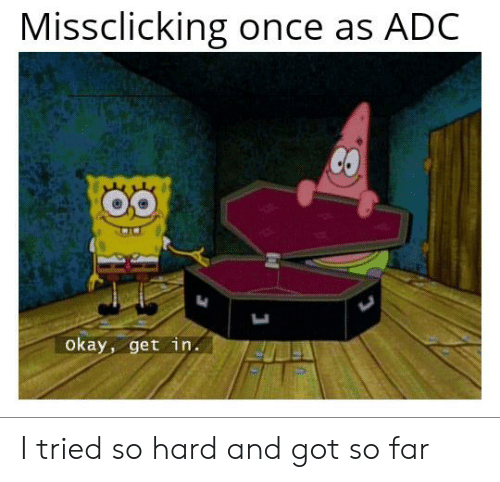 i tried so hard and got so far: Missclicking once as ADC  OO  Okay, get in. I tried so hard and got so far